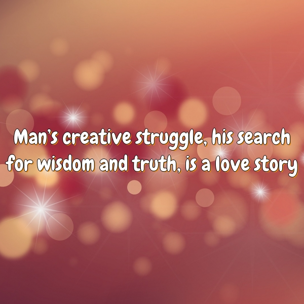 Man's creative struggle, his search for wisdom and truth, is a love story