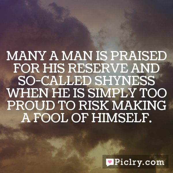 Many a man is praised for his reserve and so-called shyness when he is simply too proud to risk making a fool of himself.