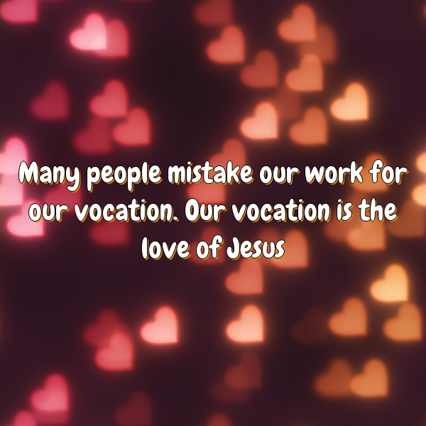 Many people mistake our work for our vocation. Our vocation is the love of Jesus