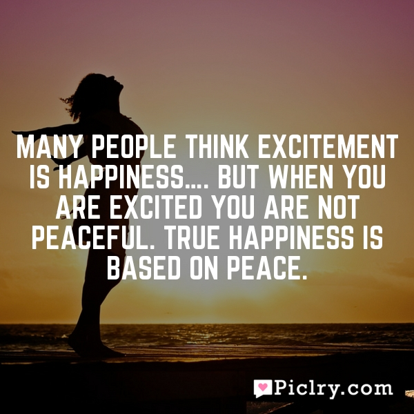 Many people think excitement is happiness…. But when you are excited you are not peaceful. True happiness is based on peace.