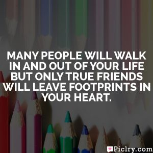Many people will walk in and out of your life but only true friends will leave footprints in your heart.