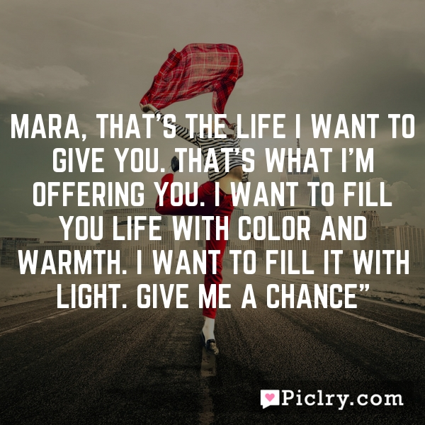 Mara, that's the life I want to give you. That's what I'm offering you. I want to fill you life with color and warmth. I want to fill it with light. Give me a chance""