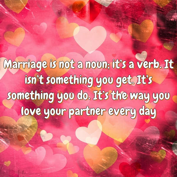 Marriage is not a noun; it's a verb. It isn't something you get. It's something you do. It's the way you love your partner every day