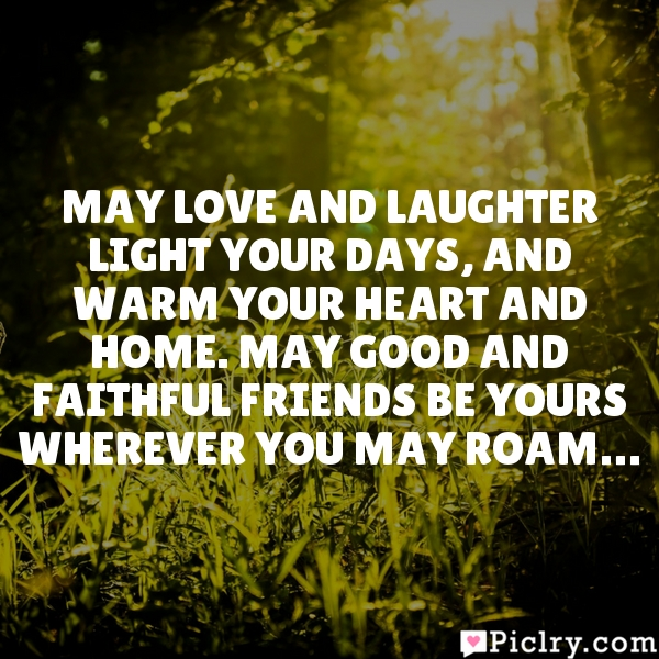 May love and laughter light your days, and warm your heart and home. May good and faithful friends be yours wherever you may roam…