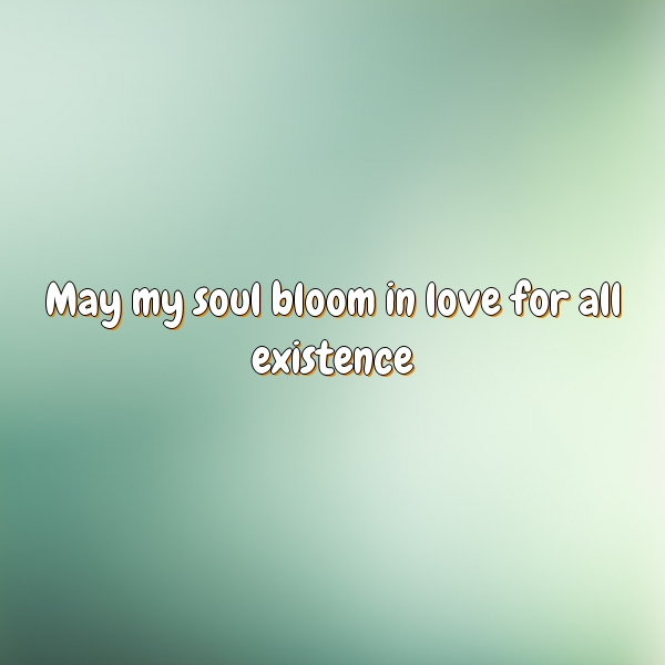 May my soul bloom in love for all existence.