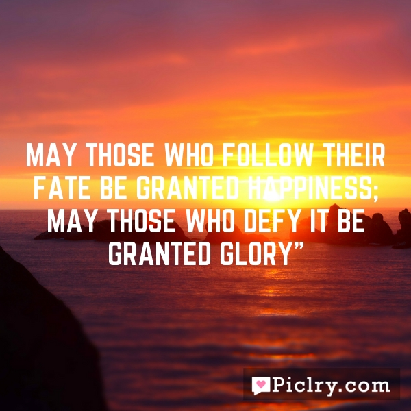 May those who follow their fate be granted happiness; may those who defy it be granted glory""