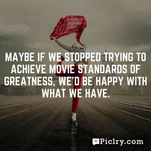 Maybe if we stopped trying to achieve movie standards of greatness, we'd be happy with what we have.