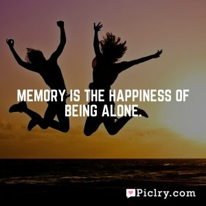 Memory is the happiness of being alone.