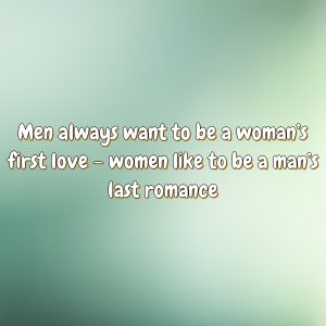 Men always want to be a woman's first love – women like to be a man's last romance
