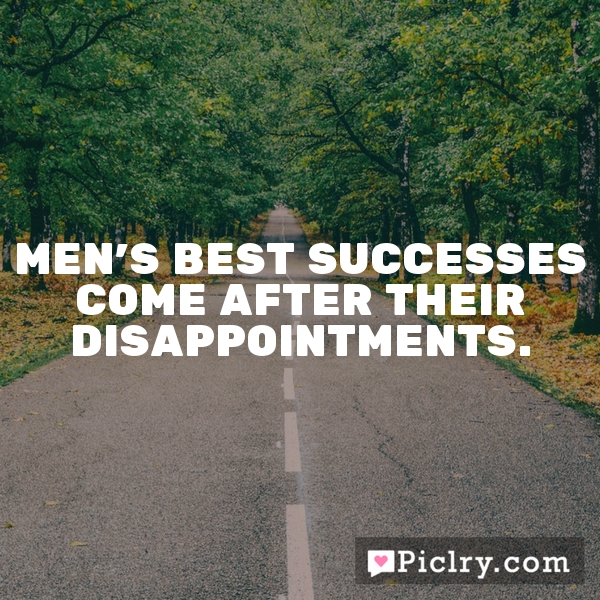 Men's best successes come after their disappointments.