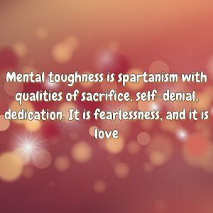 Mental toughness is spartanism with qualities of sacrifice, self-denial, dedication. It is fearlessness, and it is love
