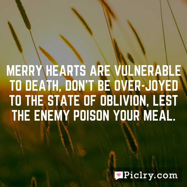 Merry hearts are vulnerable to death, don't be over-joyed to the state of oblivion, lest the enemy poison your meal.