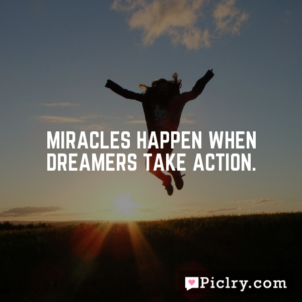 Miracles happen when dreamers take action.