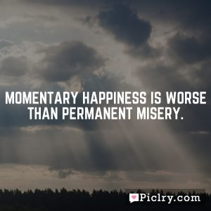 Momentary happiness is worse than permanent misery.