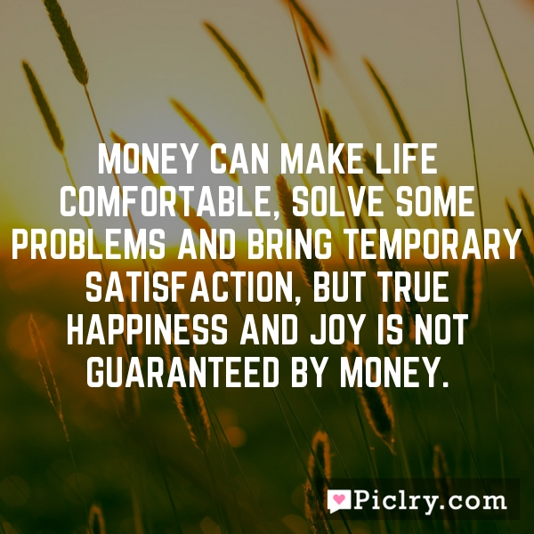 Money can make life comfortable, solve some problems and bring temporary satisfaction, but true happiness and joy is not guaranteed by money.