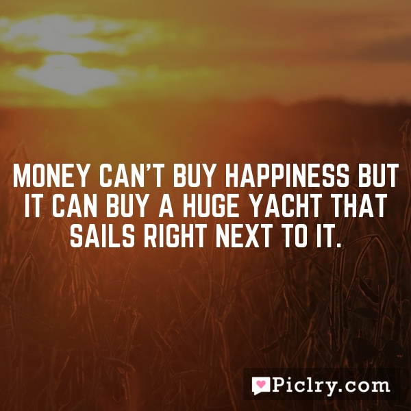 Money can't buy happiness but it can buy a huge yacht that sails right next to it.
