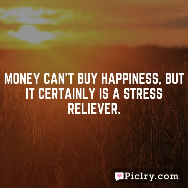 Money can't buy happiness, but it certainly is a stress reliever.
