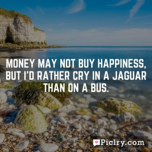 Money may not buy happiness, but I'd rather cry in a Jaguar than on a bus.