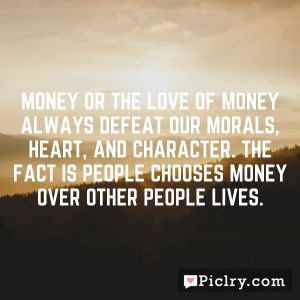 Money or the love of money always defeat our morals, heart, and character. The Fact is people chooses money over other people lives.