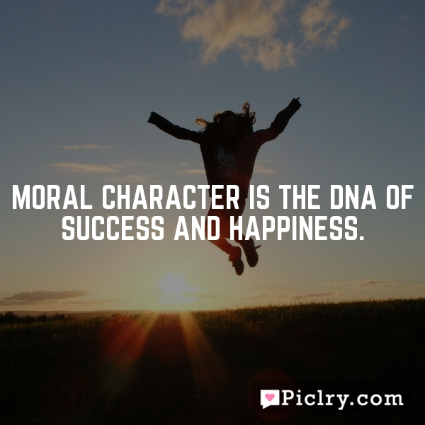 Moral character is the DNA of success and happiness.