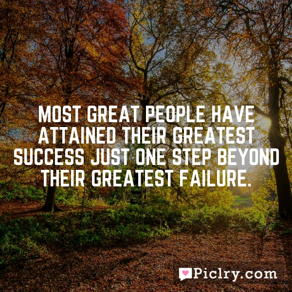 Most great people have attained their greatest success just one step beyond their greatest failure.
