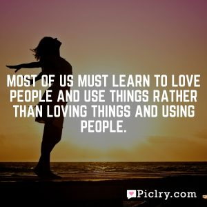 Most of us must learn to love people and use things rather than loving things and using people.