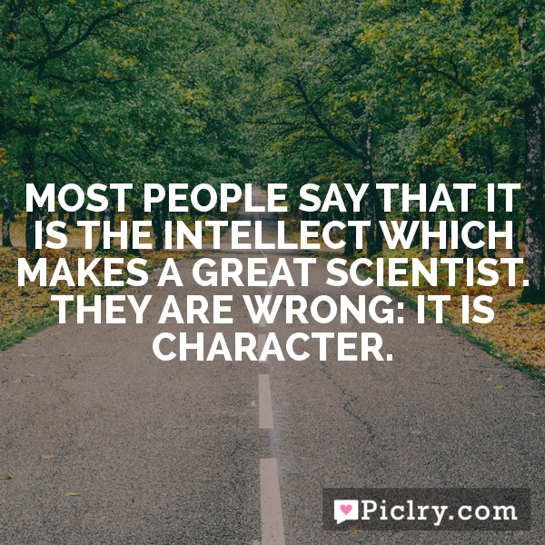 Most people say that it is the intellect which makes a great scientist. They are wrong: it is character.