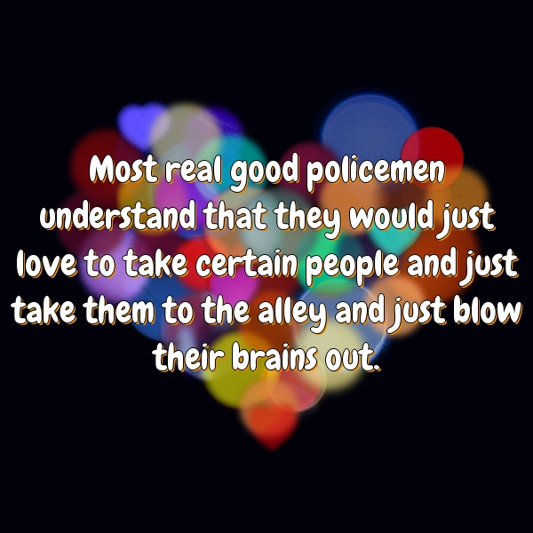 Most real good policemen understand that they would just love to take certain people and just take them to the alley and just blow their brains out.