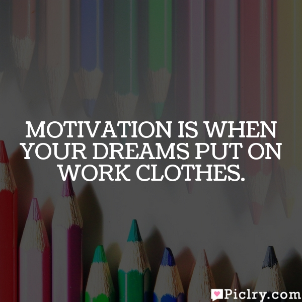 Motivation is when your dreams put on work clothes.