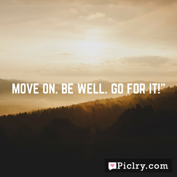 """Move on. Be well. Go for it!"""""""