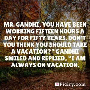 "Mr. Gandhi, you have been working fifteen hours a day for fifty years. Don't you think you should take a vacation?"" Gandhi smiled and replied, ""I am always on vacation."