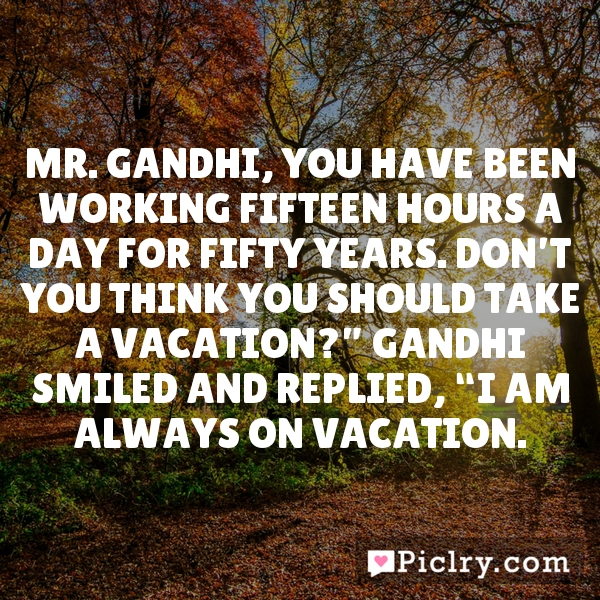 """Mr. Gandhi, you have been working fifteen hours a day for fifty years. Don't you think you should take a vacation?"""" Gandhi smiled and replied, """"I am always on vacation."""