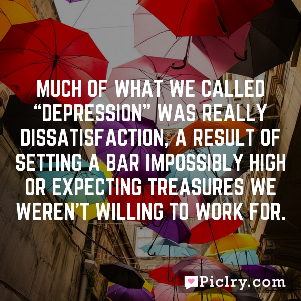 """Much of what we called """"depression"""" was really dissatisfaction, a result of setting a bar impossibly high or expecting treasures we weren't willing to work for."""