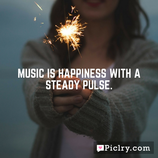Music is happiness with a steady pulse.