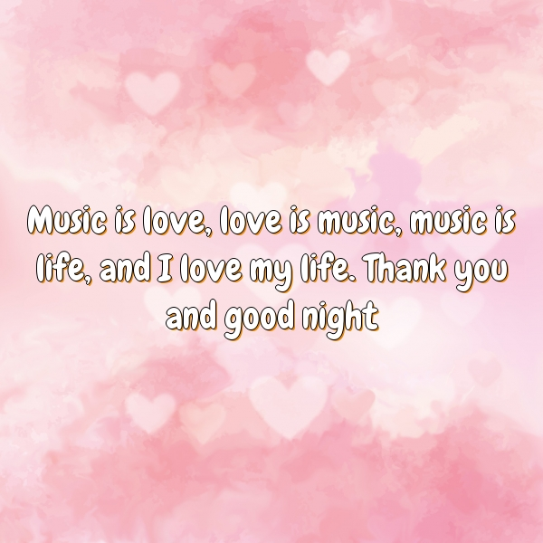 Music is love, love is music, music is life, and I love my life. Thank you and good night