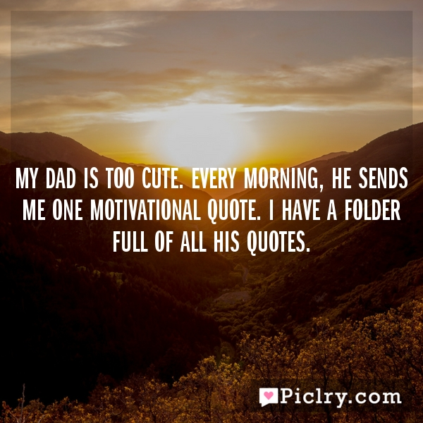 My dad is too cute. Every morning, he sends me one motivational quote. I have a folder full of all his quotes.