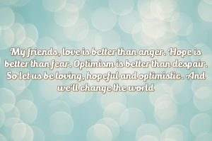 My friends, love is better than anger. Hope is better than fear. Optimism is better than despair. So let us be loving, hopeful and optimistic. And we'll change the world