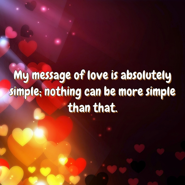 My message of love is absolutely simple; nothing can be more simple than that.