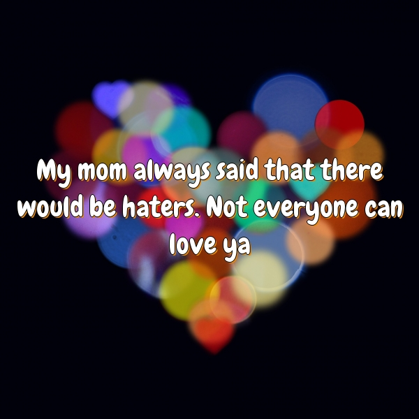 My mom always said that there would be haters. Not everyone can love ya