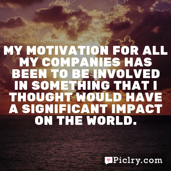 My motivation for all my companies has been to be involved in something that I thought would have a significant impact on the world.