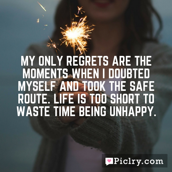 My only regrets are the moments when i doubted myself and took the safe route. Life is too short to waste time being unhappy.