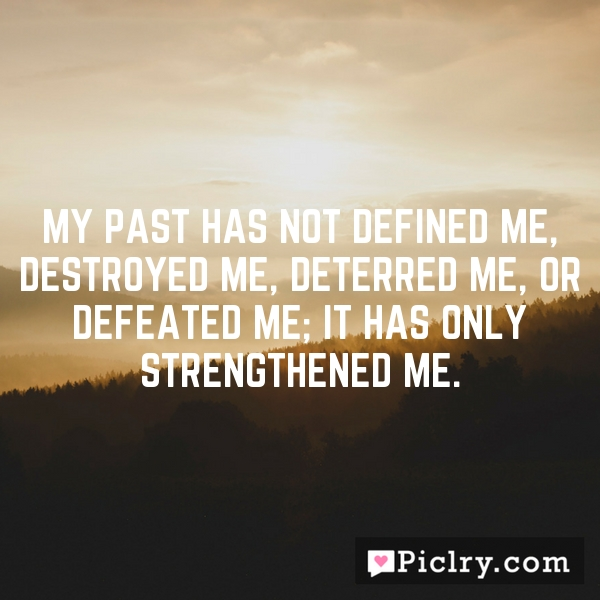 My past has not defined me, destroyed me, deterred me, or defeated me; it has only strengthened me.