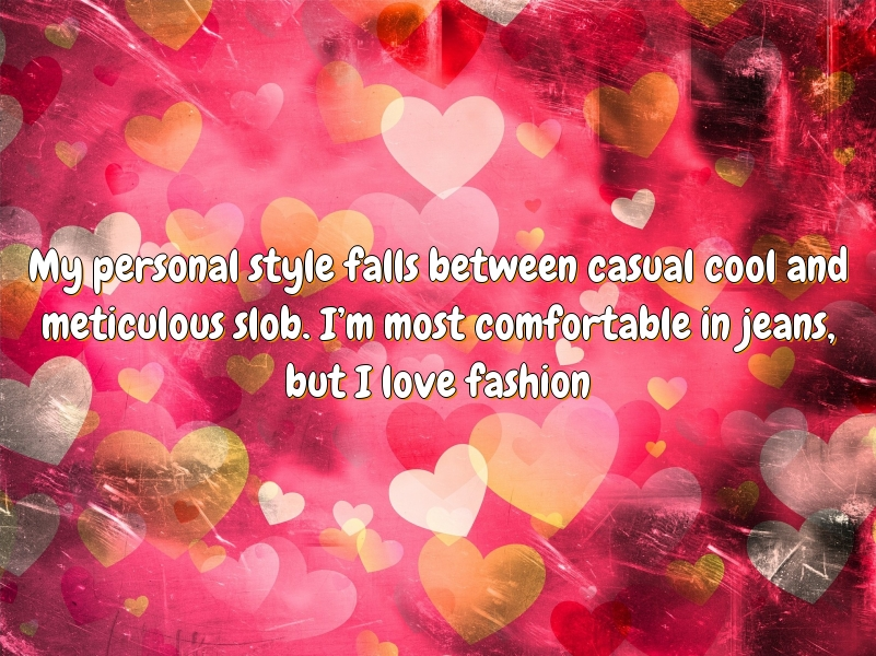 My personal style falls between casual cool and meticulous slob. I'm most comfortable in jeans, but I love fashion