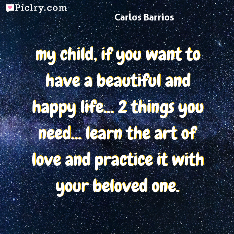 Meaning of my child, if you want to have a beautiful and happy life... 2 things you need... learn the art of love and practice it with your beloved one. - Carlos Barrios quote photo - full hd 4k quote wallpaper - Wall art and poster