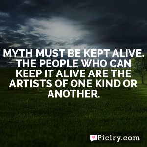 Myth must be kept alive. The people who can keep it alive are the artists of one kind or another.