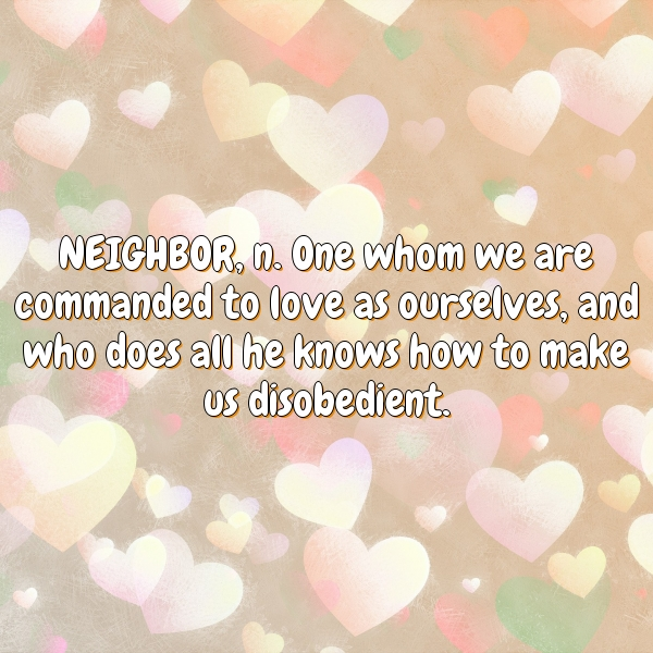NEIGHBOR, n. One whom we are commanded to love as ourselves, and who does all he knows how to make us disobedient.