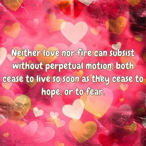 Neither love nor fire can subsist without perpetual motion; both cease to live so soon as they cease to hope, or to fear.