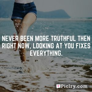 Never been more truthful then right now, looking at you fixes everything.