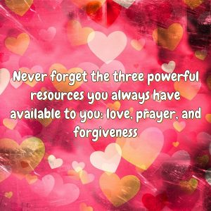 Never forget the three powerful resources you always have available to you: love, prayer, and forgiveness