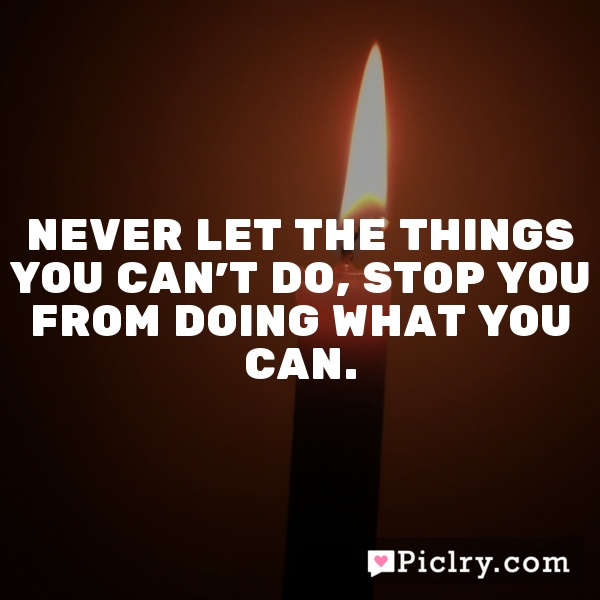 Never let the things you can't do, stop you from doing what you can.